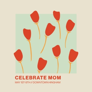 celebrate mom may 1-9 downtown hingham